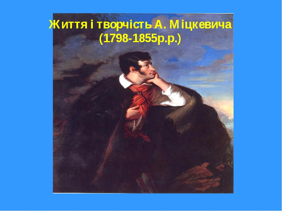 Життя і творчість А. Міцкевича (1798-1855р.р.)