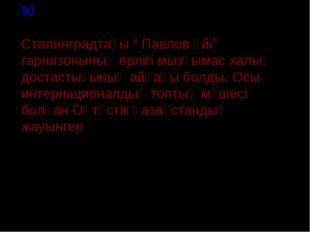 """50 Сталинградтағы """" Павлов үйі"""" гарнизонының ерлігі мызғымас халық достастығ"""