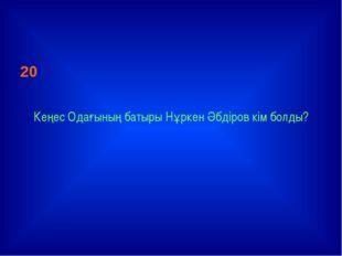 20 Кеңес Одағының батыры Нұркен Әбдіров кім болды?