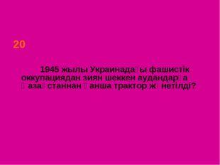 20 1945 жылы Украинадағы фашистік оккупациядан зиян шеккен аудандарға Қазақст