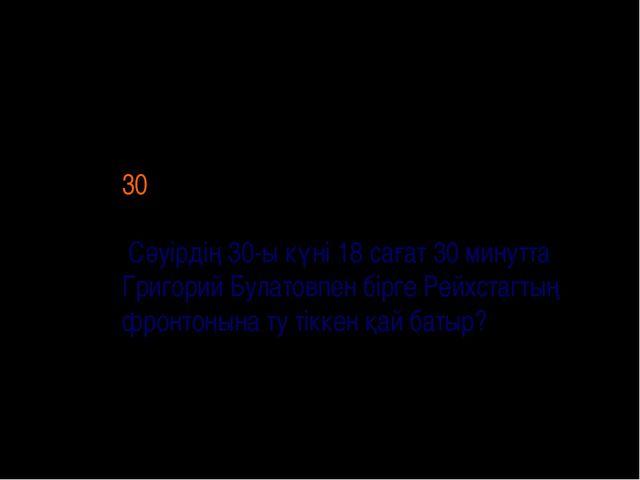 30 Сәуірдің 30-ы күні 18 сағат 30 минутта Григорий Булатовпен бірге Рейхстаг...