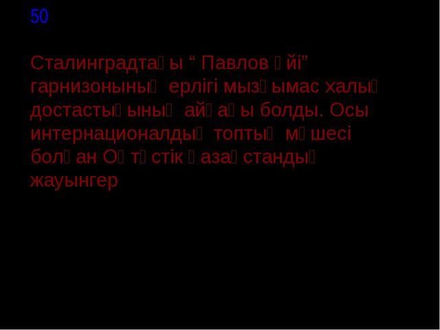 """50 Сталинградтағы """" Павлов үйі"""" гарнизонының ерлігі мызғымас халық достастығ..."""