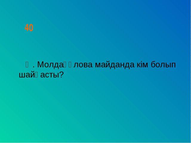 40 Ә. Молдағұлова майданда кім болып шайқасты?