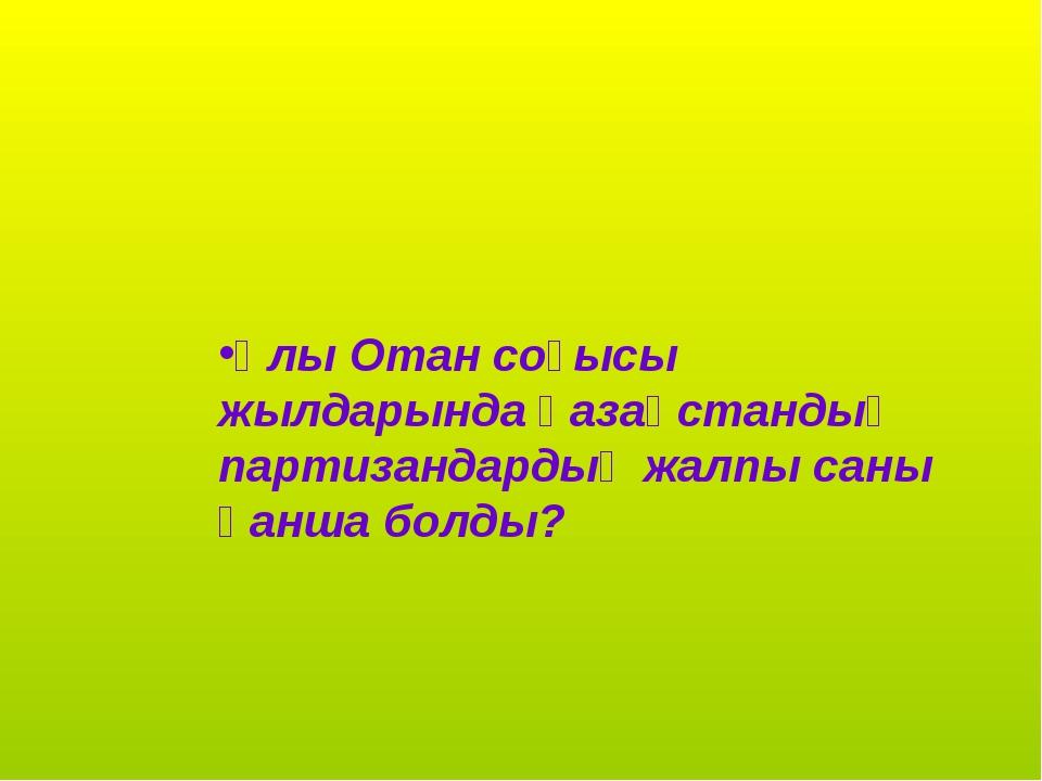 Ұлы Отан соғысы жылдарында қазақстандық партизандардың жалпы саны қанша болды?