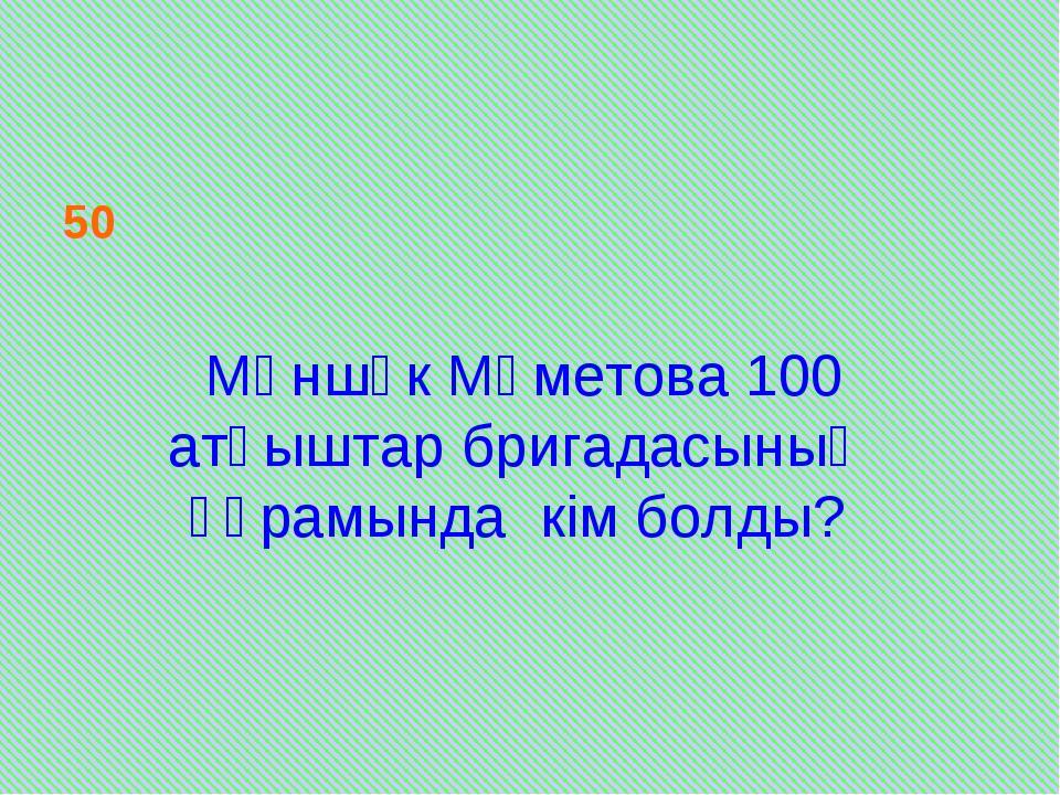 50 Мәншүк Мәметова 100 атқыштар бригадасының құрамында кім болды?