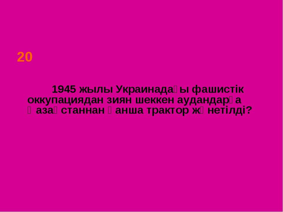 20 1945 жылы Украинадағы фашистік оккупациядан зиян шеккен аудандарға Қазақст...