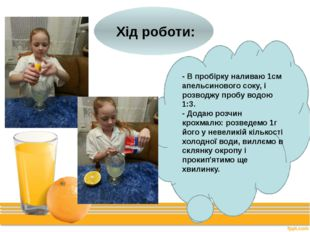 Хід роботи: - В пробірку наливаю 1см апельсинового соку, і розводжу пробу во