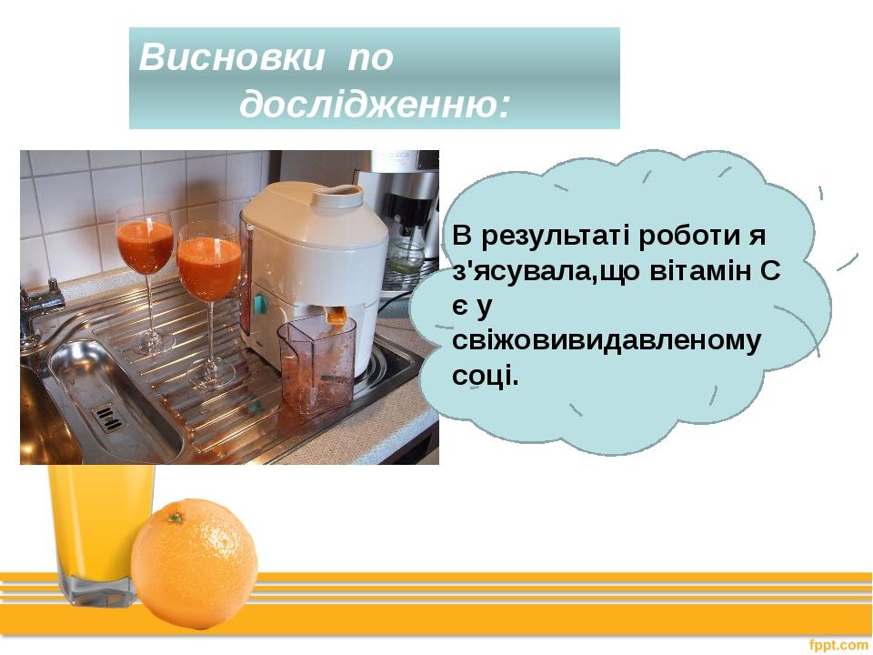 Висновки по дослідженню: В результаті роботи я з'ясувала,що вітамін С є у сві...