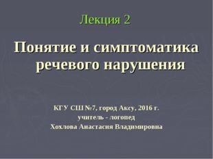 Лекция 2 Понятие и симптоматика речевого нарушения КГУ СШ №7, город Аксу, 201