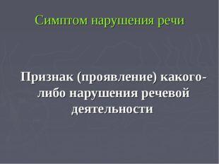 Симптом нарушения речи Признак (проявление) какого-либо нарушения речевой де
