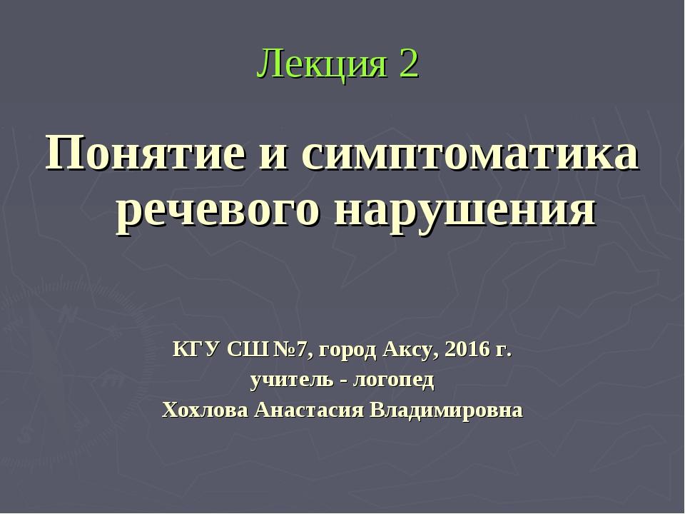 Лекция 2 Понятие и симптоматика речевого нарушения КГУ СШ №7, город Аксу, 201...