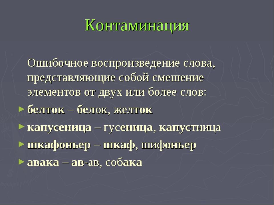 Контаминация Ошибочное воспроизведение слова, представляющие собой смешение...