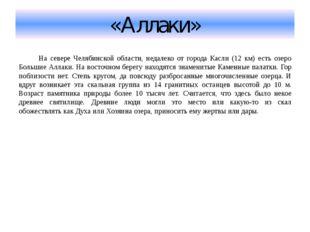 «Аллаки» На севере Челябинской области, недалеко от города Касли (12 км) есть