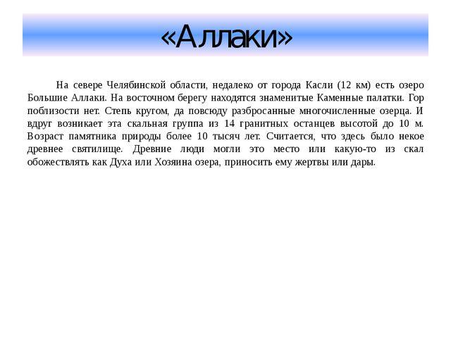«Аллаки» На севере Челябинской области, недалеко от города Касли (12 км) есть...