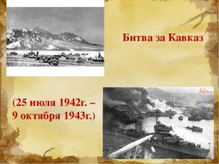 (25 июля 1942г. – 9 октября 1943г.) Битва за Кавказ