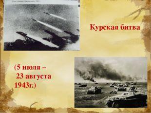 (5 июля – 23 августа 1943г.) Курская битва