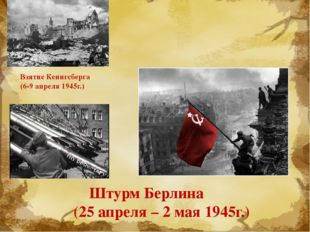 Взятие Кенигсберга (6-9 апреля 1945г.) Штурм Берлина (25 апреля – 2 мая 194