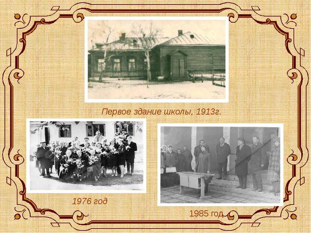 Первое здание школы, 1913г. 1976 год 1985 год