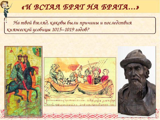 На твой взгляд, каковы были причины и последствия княжеской усобицы 1015–1019...