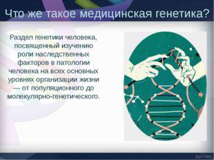 Что же такое медицинская генетика? Раздел генетики человека, посвященный изуч
