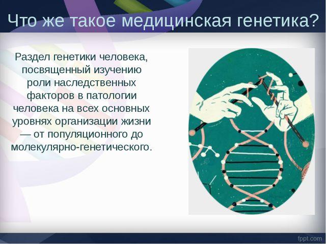 Что же такое медицинская генетика? Раздел генетики человека, посвященный изуч...