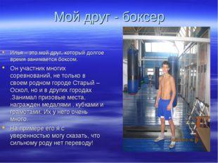 Мой друг - боксер Илья – это мой друг, который долгое время занимается боксом