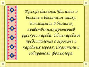 Русские былины. Понятие о былине и былинном стихе. Воплощение в былинах нравс