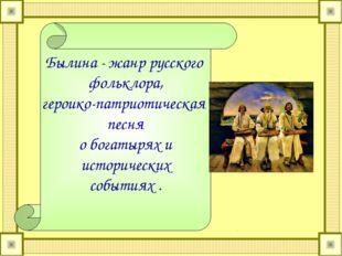 Былина - жанр русского фольклора, героико-патриотическая песня о богатырях и