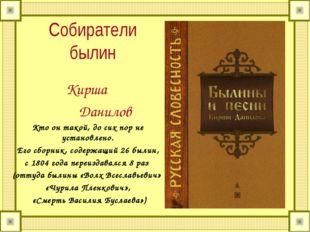 Собиратели былин Кирша Данилов Кто он такой, до сих пор не установлено. Его с
