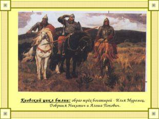 Киевский цикл былин: образ трёх богатырей - Илья Муромец, Добрыня Никитич и