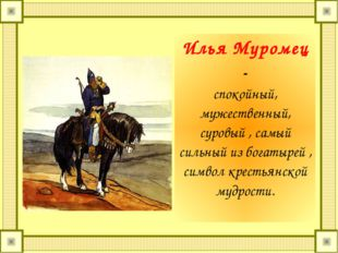 Илья Муромец - спокойный, мужественный, суровый , самый сильный из богатырей