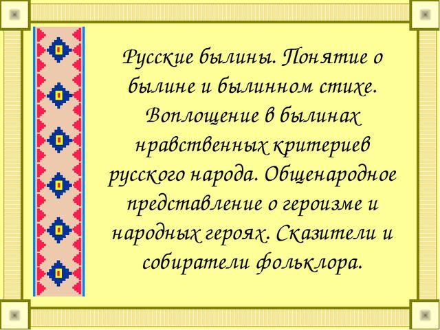 Русские былины. Понятие о былине и былинном стихе. Воплощение в былинах нравс...