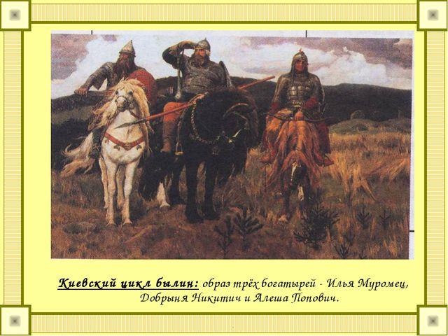 Киевский цикл былин: образ трёх богатырей - Илья Муромец, Добрыня Никитич и...