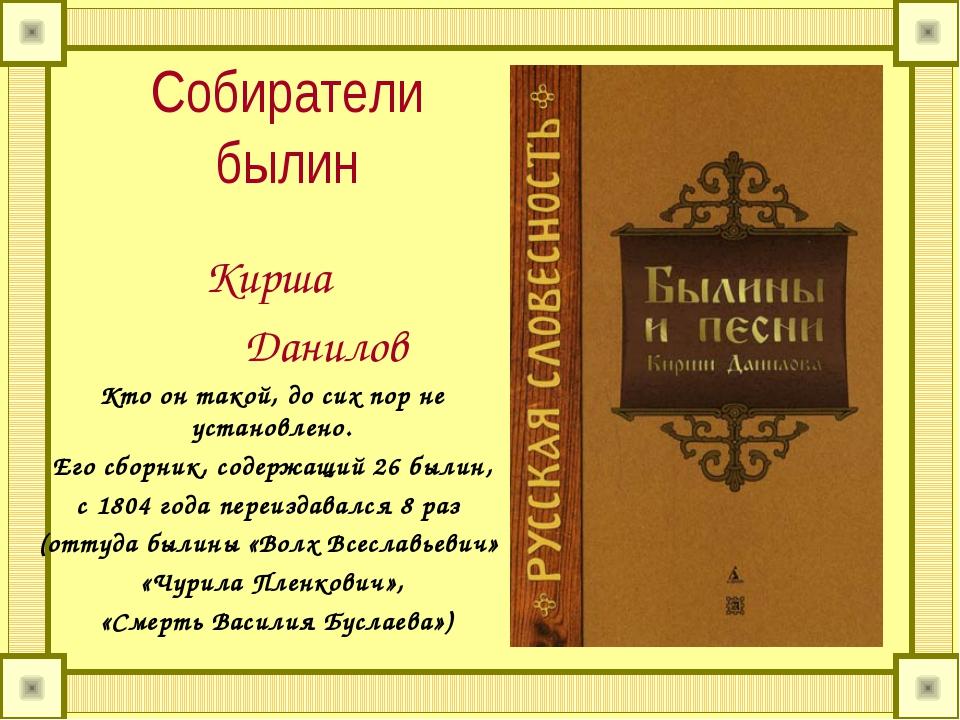 Собиратели былин Кирша Данилов Кто он такой, до сих пор не установлено. Его с...