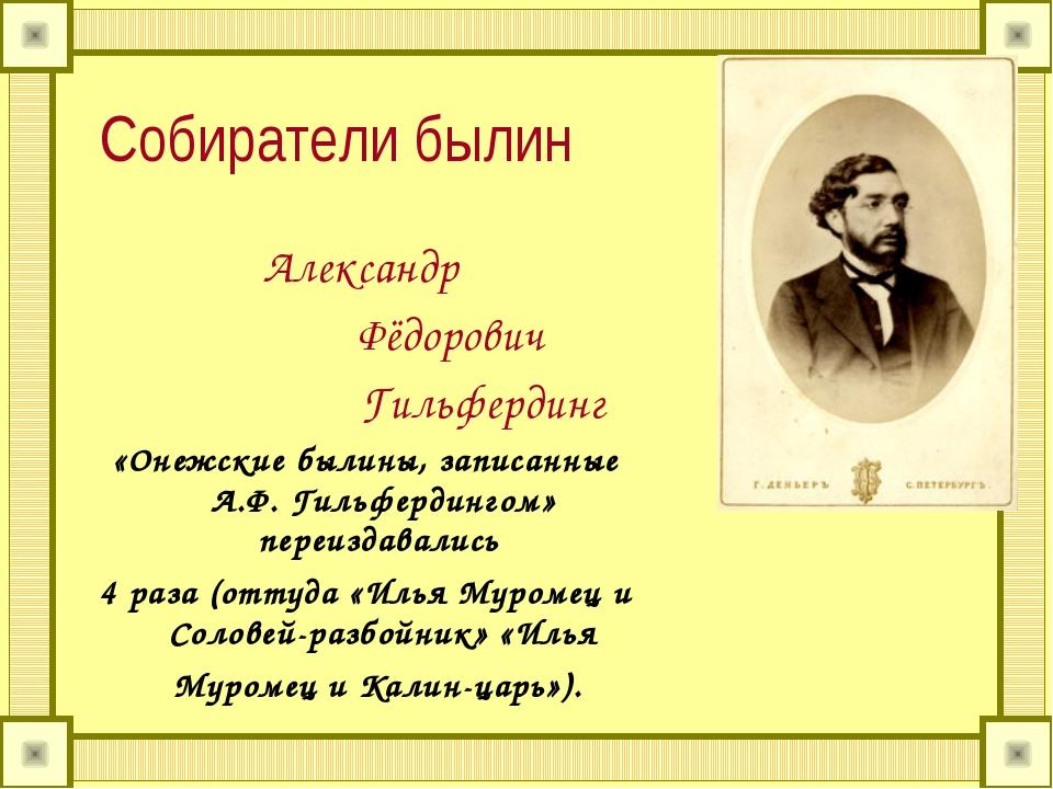 Собиратели былин Александр Фёдорович Гильфердинг «Онежские былины, записанные...
