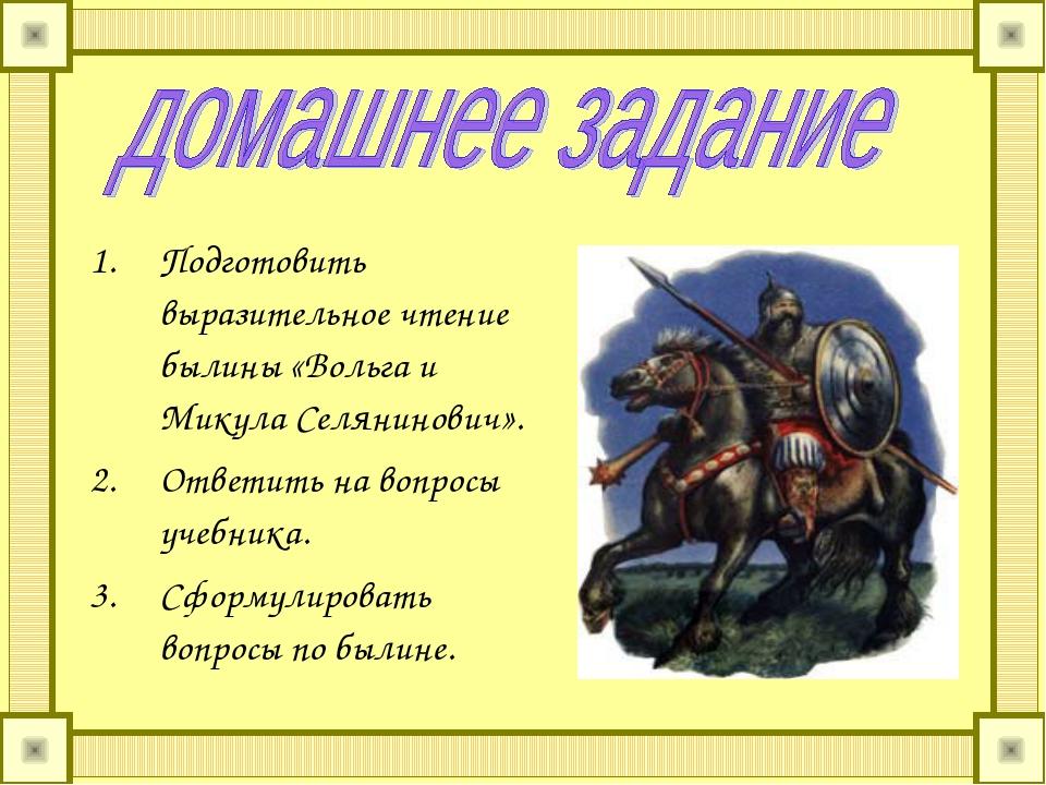 Подготовить выразительное чтение былины «Вольга и Микула Селянинович». Ответи...