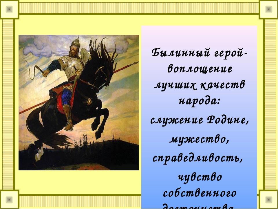 Былинный герой- воплощение лучших качеств народа: служение Родине, мужество,...