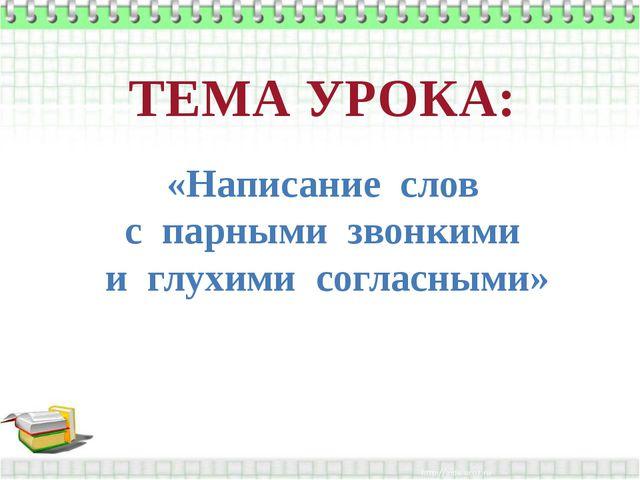 «Написание слов с парными звонкими и глухими согласными» ТЕМА УРОКА: