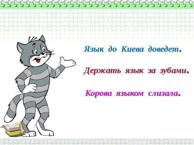 Язык до Киева доведет. Держать язык за зубами. Корова языком слизала.