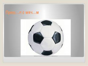 Приш…л с мяч…м