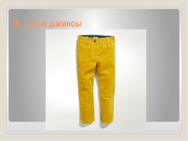 Ж…лтые джинсы