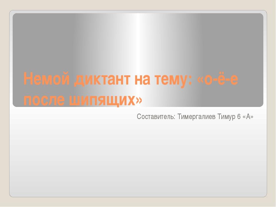 Немой диктант на тему: «о-ё-е после шипящих» Составитель: Тимергалиев Тимур 6...