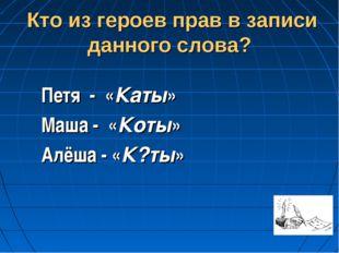 Кто из героев прав в записи данного слова? Петя - «Каты» Маша - «Коты» Алёша