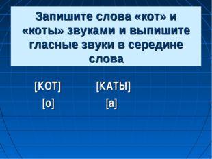 Запишите слова «кот» и «коты» звуками и выпишите гласные звуки в середине сло