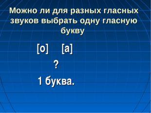 Можно ли для разных гласных звуков выбрать одну гласную букву [о] [а] ? 1 бук