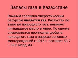Запасы газа в Казахстане Важным топливно-энергетическим ресурсом является га