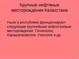 Крупные нефтяные месторождения Казахстана Ныне в республике функционируют сл