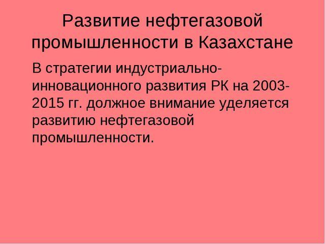 Развитие нефтегазовой промышленности в Казахстане В стратегии индустриально-...
