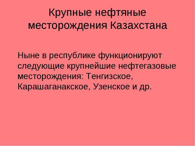 Крупные нефтяные месторождения Казахстана Ныне в республике функционируют сл...
