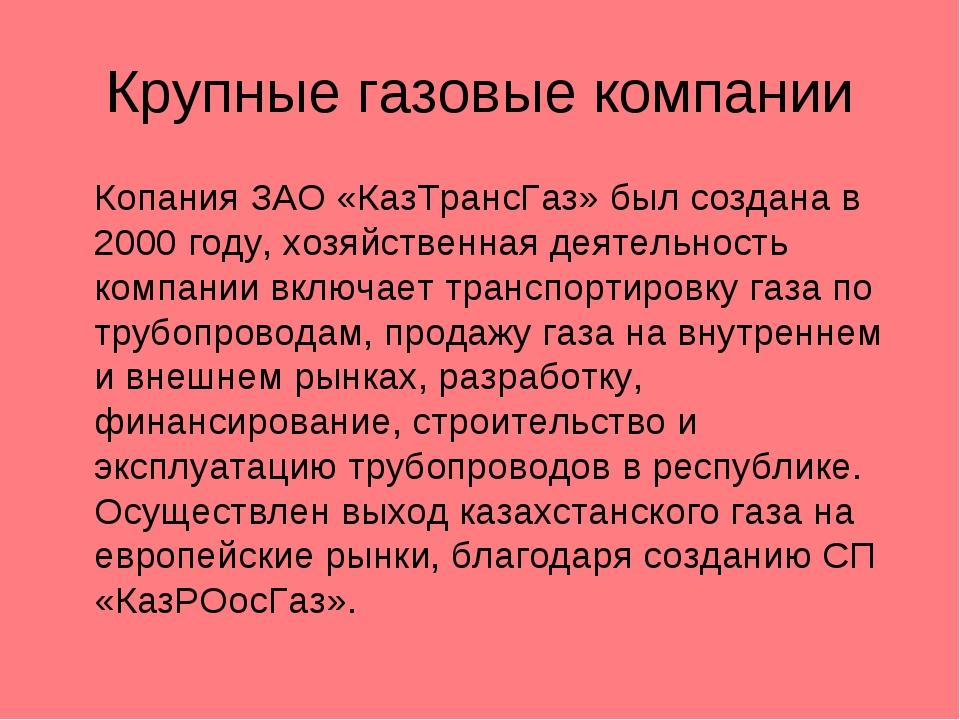 Крупные газовые компании Копания ЗАО «КазТрансГаз» был создана в 2000 году,...